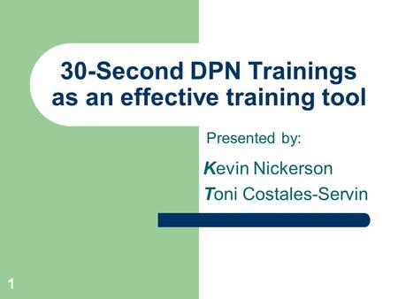 1 30-Second DPN Trainings as an effective training tool Kevin Nickerson Toni Costales-Servin Presented by:
