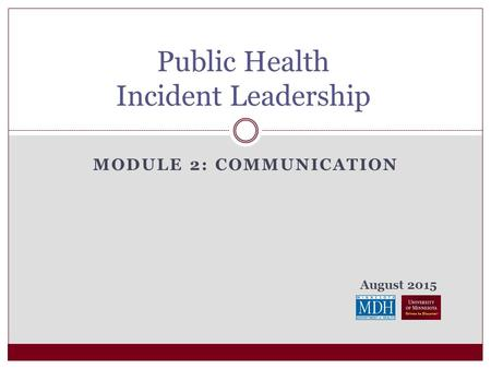 August 2015 MODULE 2: COMMUNICATION Public Health Incident Leadership.