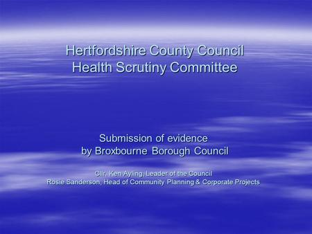 Hertfordshire County Council Health Scrutiny Committee Submission of evidence by Broxbourne Borough Council by Broxbourne Borough Council Cllr. Ken Ayling,