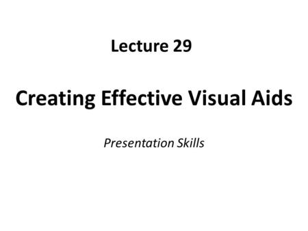 Lecture 29 Creating Effective Visual Aids Presentation Skills.