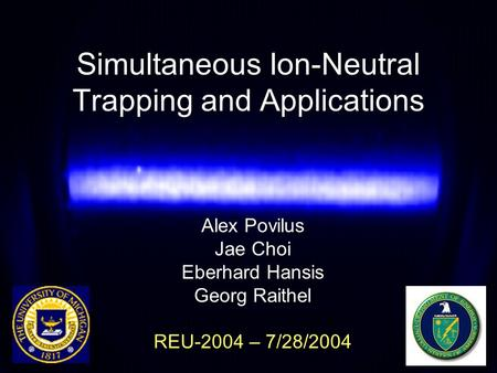 Simultaneous Ion-Neutral Trapping and Applications Alex Povilus Jae Choi Eberhard Hansis Georg Raithel REU-2004 – 7/28/2004.