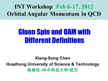 Gluon Spin and OAM with Different Definitions INT Workshop Feb 6-17, 2012 Orbital Angular Momentum in QCD Xiang-Song Chen Huazhong University of Science.