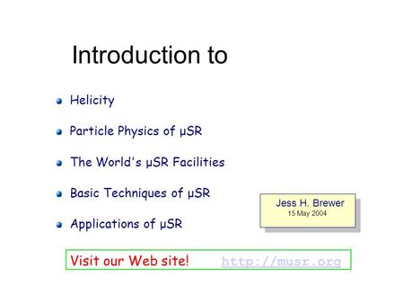 Introduction to Helicity Particle Physics of μSR The World's μSR Facilities Basic Techniques of μSR Applications of μSR Jess H. Brewer 15 May 2004 Jess.