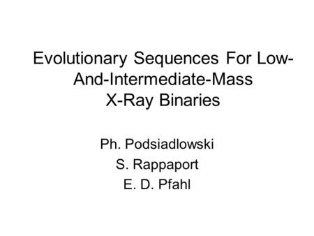 Evolutionary Sequences For Low- And-Intermediate-Mass X-Ray Binaries Ph. Podsiadlowski S. Rappaport E. D. Pfahl.