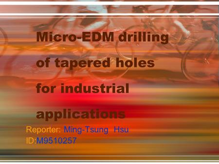 Micro-EDM drilling of tapered holes for industrial applications Reporter: Ming-Tsung Hsu ID:M9510257.