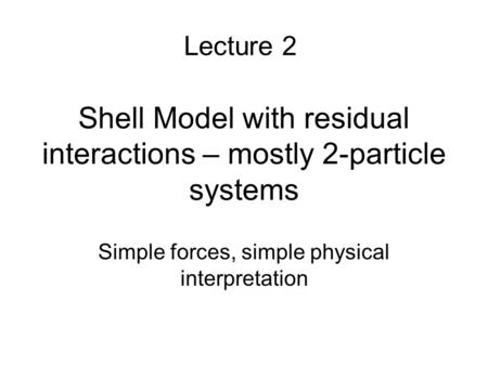 Shell Model with residual interactions – mostly 2-particle systems Simple forces, simple physical interpretation Lecture 2.