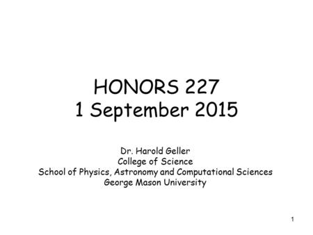 1 HONORS 227 1 September 2015 Dr. Harold Geller College of Science School of Physics, Astronomy and Computational Sciences George Mason University.