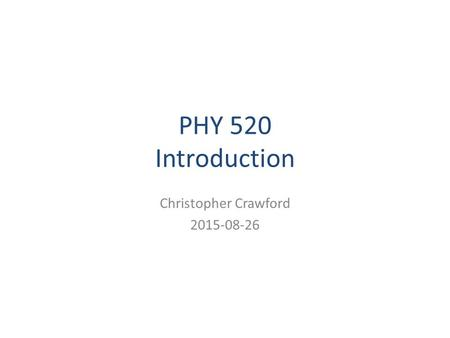 PHY 520 Introduction Christopher Crawford 2015-08-26.