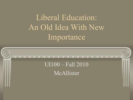 Liberal Education: An Old Idea With New Importance UI100 – Fall 2010 McAllister.
