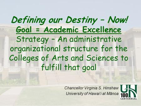 Defining our Destiny – Now! Goal = Academic Excellence Strategy – An administrative organizational structure for the Colleges of Arts and Sciences to fulfill.