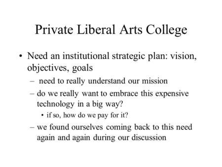 Private Liberal Arts College Need an institutional strategic plan: vision, objectives, goals – need to really understand our mission –do we really want.
