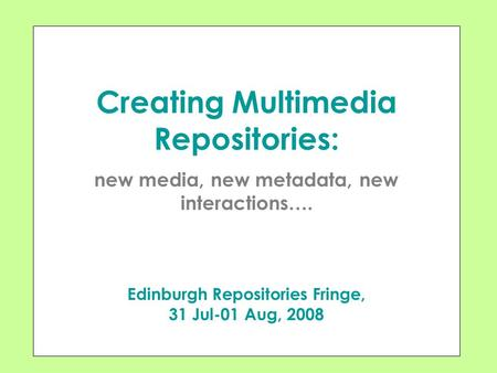 Creating Multimedia Repositories: new media, new metadata, new interactions…. Edinburgh Repositories Fringe, 31 Jul-01 Aug, 2008.