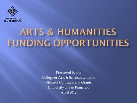 Presented by the College of Arts & Sciences with the Office of Contracts and Grants University of San Francisco April 2012.