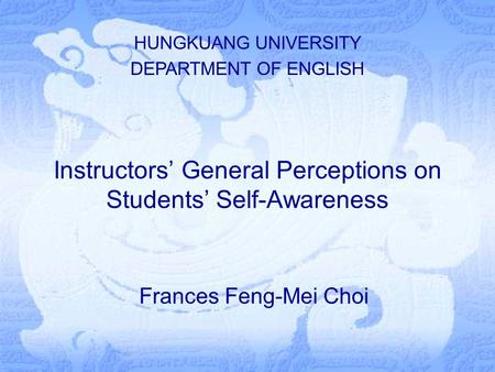 Instructors' General Perceptions on Students' Self-Awareness Frances Feng-Mei Choi HUNGKUANG UNIVERSITY DEPARTMENT OF ENGLISH.