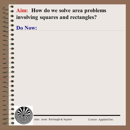 Aim: Area: Rectangle & Square Course: Applied Geo. Do Now: Aim: How do we solve area problems involving squares and rectangles?