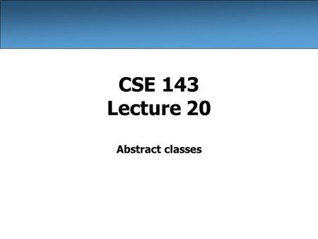 CSE 143 Lecture 20 Abstract classes. 2 Circle public class Circle { private double radius; public Circle(double radius) { this.radius = radius; } public.