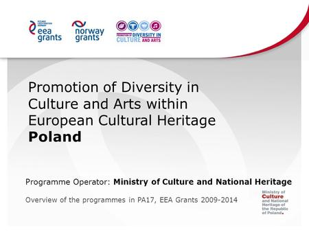 Promotion of Diversity in Culture and Arts within European Cultural Heritage Poland Programme Operator: Ministry of Culture and National Heritage Overview.