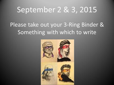 September 2 & 3, 2015 Please take out your 3-Ring Binder & Something with which to write.