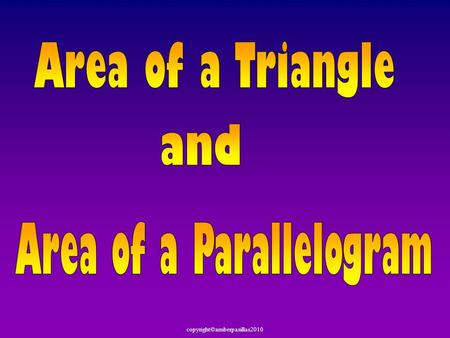 Copyright©amberpasillas2010. Today we are going to find the Area of Parallelograms a nd the Area of Triangles.