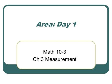 Area: Day 1 Math 10-3 Ch.3 Measurement. Area- basics Area is the surface of a 2-D object. A good way to visualize area is to imagine coloring in between.
