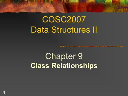 1 COSC2007 Data Structures II Chapter 9 Class Relationships.