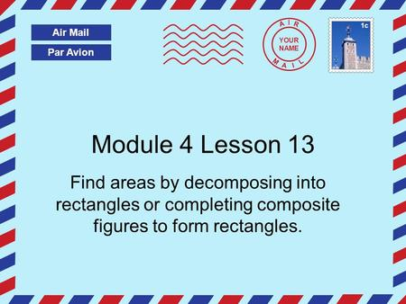 Par Avion Air Mail A I R M A I L Module 4 Lesson 13 Find areas by decomposing into rectangles or completing composite figures to form rectangles. YOUR.
