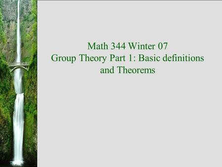 Math 344 Winter 07 Group Theory Part 1: Basic definitions and Theorems.