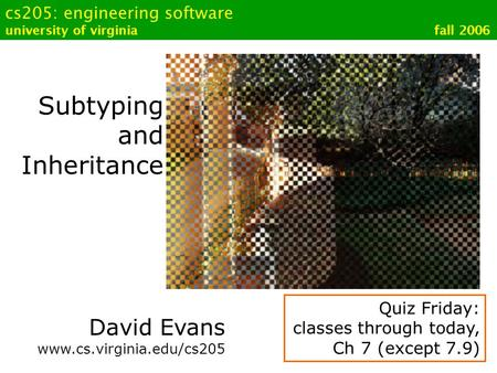 Cs205: engineering software university of virginia fall 2006 Subtyping and Inheritance David Evans www.cs.virginia.edu/cs205 Quiz Friday: classes through.