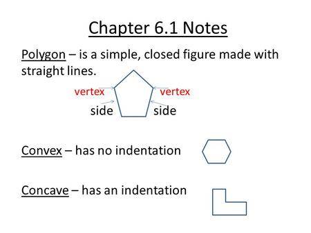 Chapter 6.1 Notes Polygon – is a simple, closed figure made with straight lines. vertex vertex side side Convex – has no indentation Concave – has an indentation.