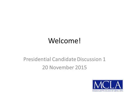 Welcome! Presidential Candidate Discussion 1 20 November 2015.