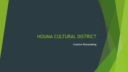 HOUMA CULTURAL DISTRICT Creative Placemaking. Process Mission Vision ValuesCommittees Final Plan Collaboration Team Core Members Committees/Outreach Visitors.