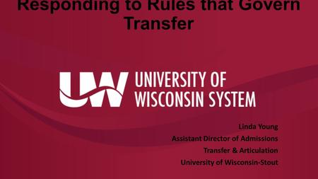 Responding to Rules that Govern Transfer Linda Young Assistant Director of Admissions Transfer & Articulation University of Wisconsin-Stout.