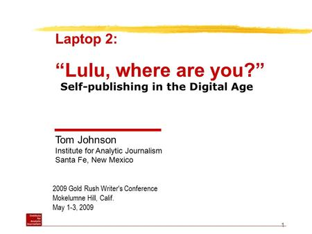 "1 2009 Gold Rush Writer's Conference Mokelumne Hill, Calif. May 1-3, 2009 Laptop 2: ""Lulu, where are you?"" Tom Johnson Institute for Analytic Journalism."