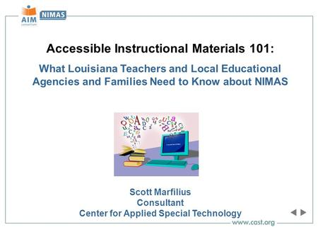 Accessible Instructional Materials 101: What Louisiana Teachers and Local Educational Agencies and Families Need to Know about NIMAS Scott Marfilius Consultant.