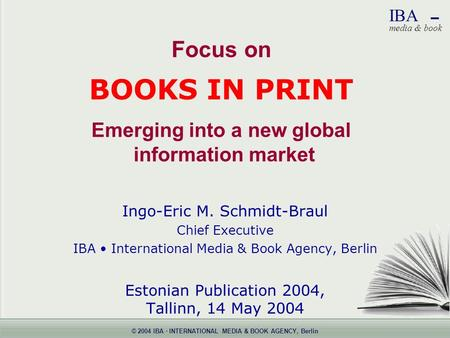 © 2004 IBA · INTERNATIONAL MEDIA & BOOK AGENCY, Berlin IBA  media & book Focus on BOOKS IN PRINT Emerging into a new global information market Ingo-Eric.