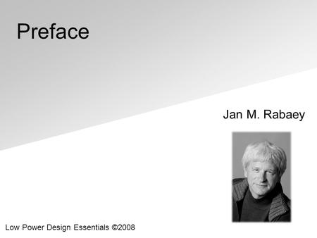 Jan M. Rabaey Low Power Design Essentials ©2008 Preface.