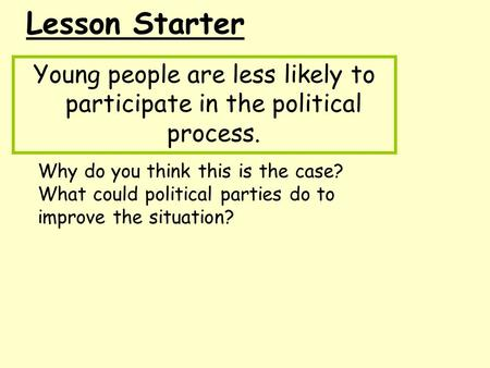 Lesson Starter Young people are less likely to participate in the political process. Why do you think this is the case? What could political parties do.