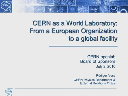CERN as a World Laboratory: From a European Organization to a global facility CERN openlab Board of Sponsors July 2, 2010 Rüdiger Voss CERN Physics Department.