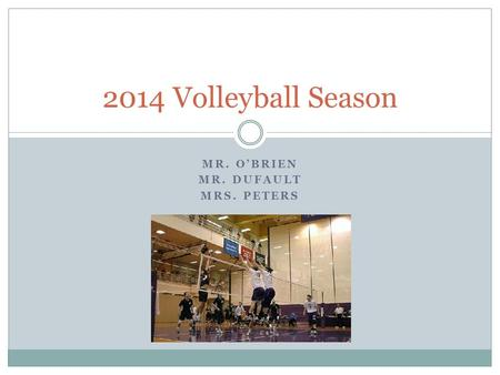 2014 Volleyball Season MR. O'BRIEN MR. DUFAULT MRS. PETERS.
