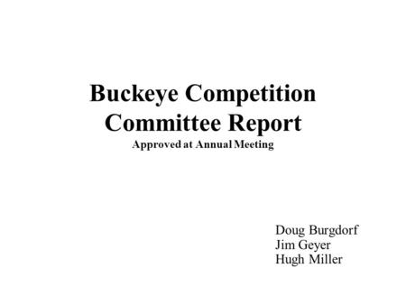 Buckeye Competition Committee Report Approved at Annual Meeting Doug Burgdorf Jim Geyer Hugh Miller.