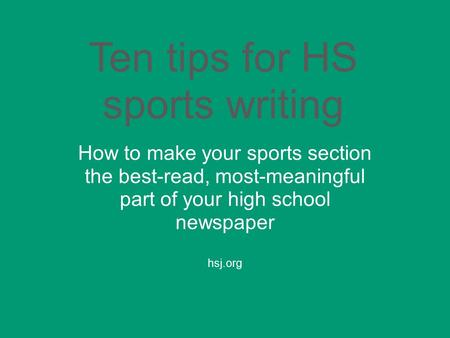 Ten tips for HS sports writing How to make your sports section the best-read, most-meaningful part of your high school newspaper hsj.org.