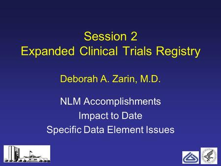 1 Session 2 Expanded Clinical Trials Registry Deborah A. Zarin, M.D. NLM Accomplishments Impact to Date Specific Data Element Issues.