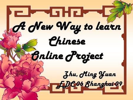 A New Way to learn Chinese Online Project Zhu, Ming Yuan EDC 06 Shanghai 09.