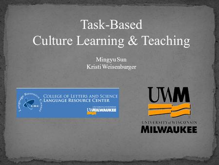 Task-Based Culture Learning & Teaching Mingyu Sun Kristi Weisenburger.