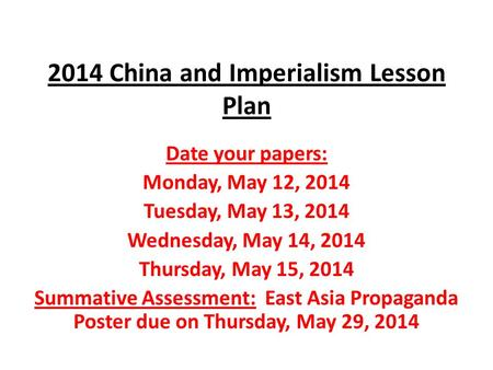 2014 China and Imperialism Lesson Plan Date your papers: Monday, May 12, 2014 Tuesday, May 13, 2014 Wednesday, May 14, 2014 Thursday, May 15, 2014 Summative.
