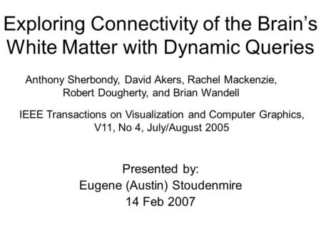Exploring Connectivity of the Brain's White Matter with Dynamic Queries Presented by: Eugene (Austin) Stoudenmire 14 Feb 2007 Anthony Sherbondy, David.