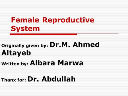 Female Reproductive System Originally given by: Dr.M. Ahmed Altayeb Written by: Albara Marwa Thanx for: Dr. Abdullah.