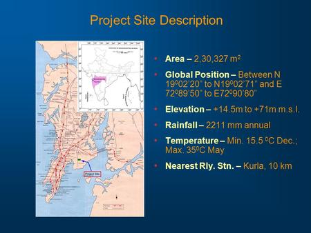 "Project Site Description Area – 2,30,327 m 2 Global Position – Between N 19 0 02'20"" to N19 0 02'71"" and E 72 0 89'50"" to E72 0 90'80"" Elevation – +14.5m."