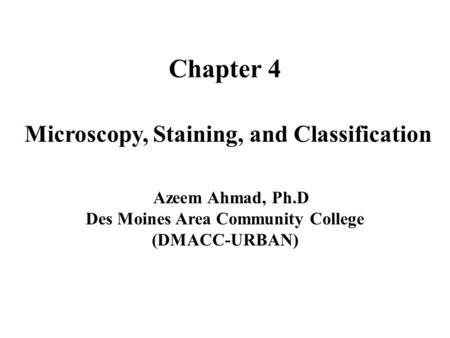 Chapter 4 Microscopy, Staining, and Classification Azeem Ahmad, Ph.D Des Moines Area Community College (DMACC-URBAN)