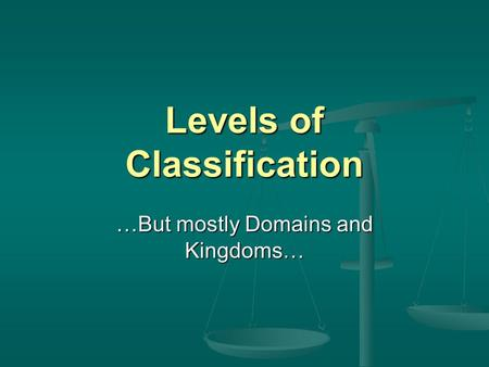 Levels of Classification …But mostly Domains and Kingdoms…